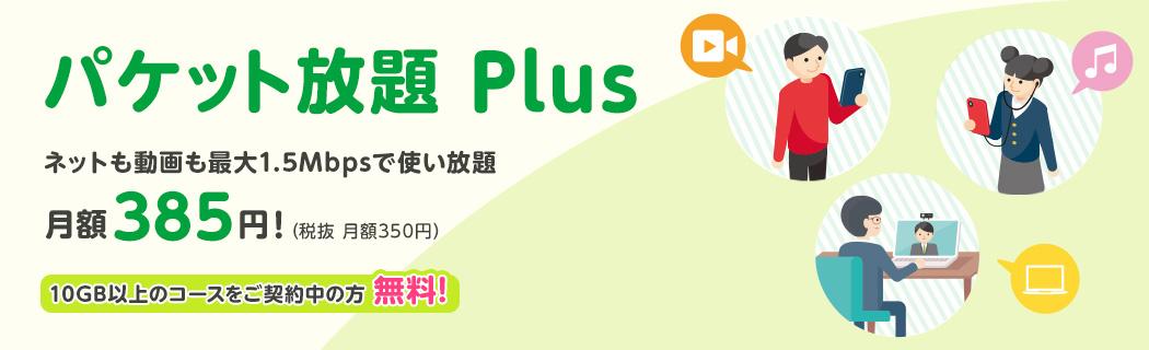 パケット放題 Plus ネットも動画も最大1.5Mbpsで使い放題 月額385円(税抜 月額350円)!10GB以上のコースをご契約中の方無料!最大3カ月無料!キャンペーン実施中!